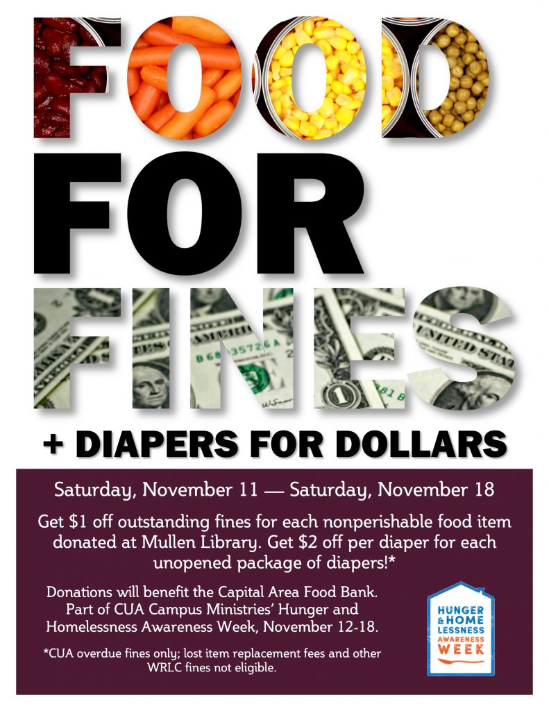 Saturday, November 11 — Saturday, November 18  Get $1 off outstanding fines for each nonperishable food item donated at Mullen Library. Get $2 off per diaper for each unopened package of diapers!* Donations will benefit the Capital Area Food Bank. Part of CUA Campus Ministries' Hunger and Homelessness Awareness Week, November 12-18. *CUA overdue fines only; lost item replacement fees and other WRLC fines not eligible.